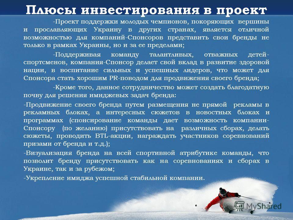 -Проект поддержки молодых чемпионов, покоряющих вершины и прославляющих Украину в других странах, является отличной возможностью для компаний-Спонсоров представить свои бренды не только в рамках Украины, но и за ее пределами; -Поддерживая команду тал