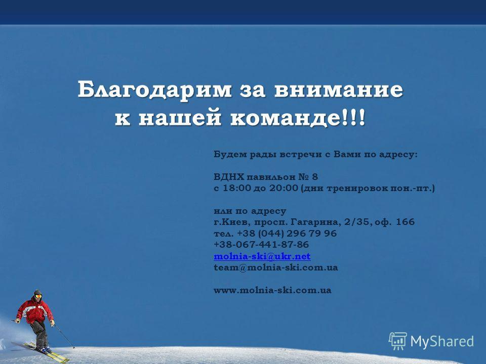 Благодарим за внимание к нашей команде!!! Будем рады встречи с Вами по адресу: ВДНХ павильон 8 с 18:00 до 20:00 (дни тренировок пон.-пт.) или по адресу г.Киев, просп. Гагарина, 2/35, оф. 166 тел. +38 (044) 296 79 96 +38-067-441-87-86 molnia-ski@ukr.n
