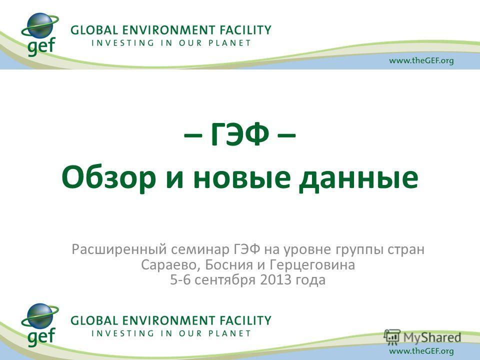 Расширенный семинар ГЭФ на уровне группы стран Сараево, Босния и Герцеговина 5-6 сентября 2013 года – ГЭФ – Обзор и новые данные