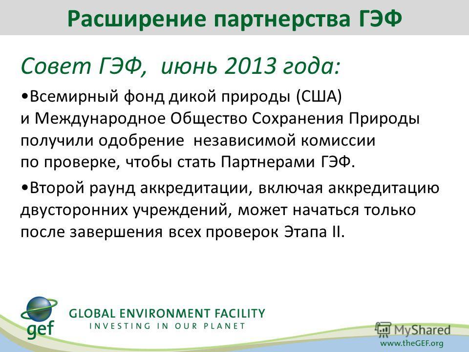 Совет ГЭФ, июнь 2013 года: Всемирный фонд дикой природы (США) и Международное Общество Сохранения Природы получили одобрение независимой комиссии по проверке, чтобы стать Партнерами ГЭФ. Второй раунд аккредитации, включая аккредитацию двусторонних уч