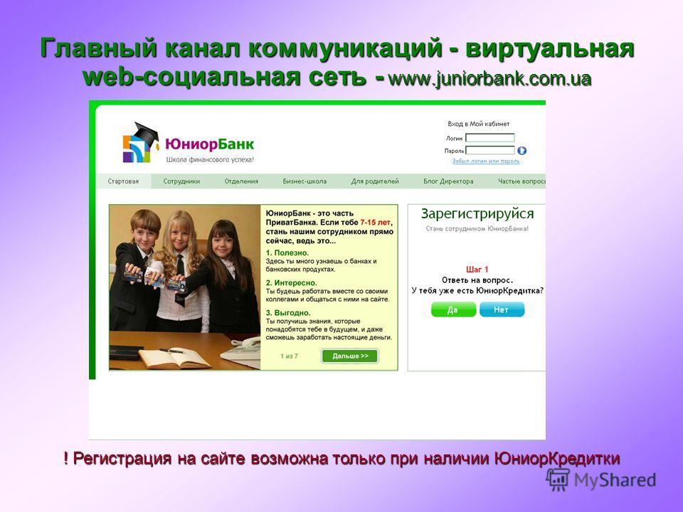 Главный канал коммуникаций - виртуальная web-социальная сеть - www.juniorbank.com.ua ! Регистрация на сайте возможна только при наличии Юниор Кредитки