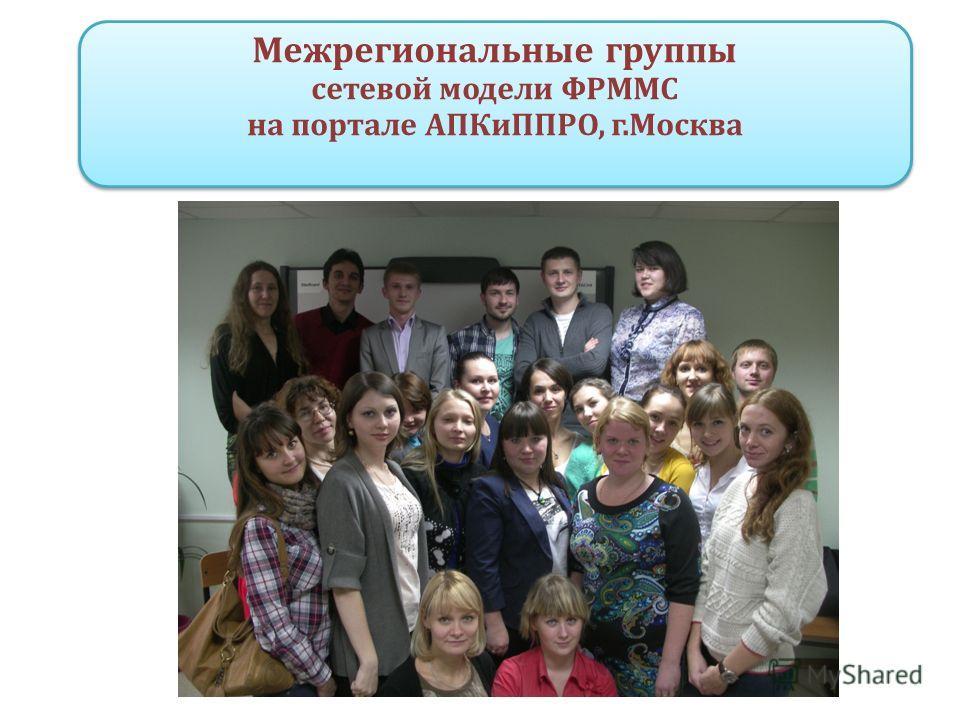 Межрегиональные группы сетевой модели ФРММС на портале АПКиППРО, г.Москва Межрегиональные группы сетевой модели ФРММС на портале АПКиППРО, г.Москва
