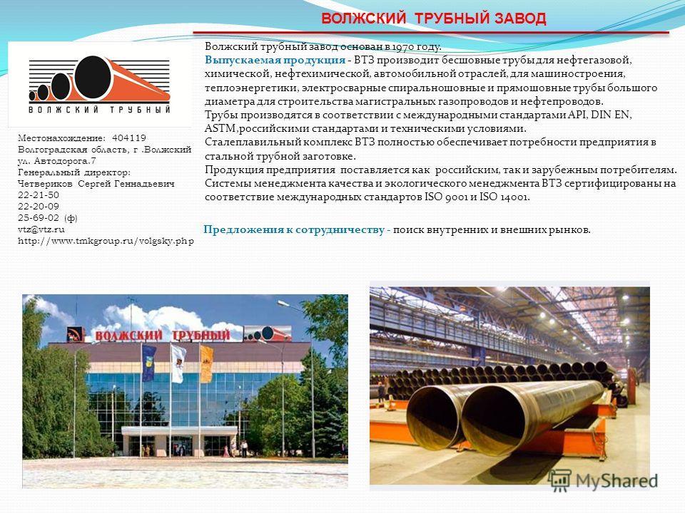 ВОЛЖСКИЙ ТРУБНЫЙ ЗАВОД Волжский трубный завод основан в 1970 году. Выпускаемая продукция - ВТЗ производит бесшовные трубы для нефтегазовой, химической, нефтехимической, автомобильной отраслей, для машиностроения, теплоэнергетики, электросварные спира