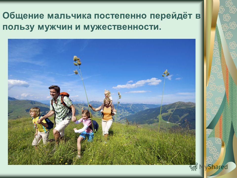 Общение мальчика постепенно перейдёт в пользу мужчин и мужественности.
