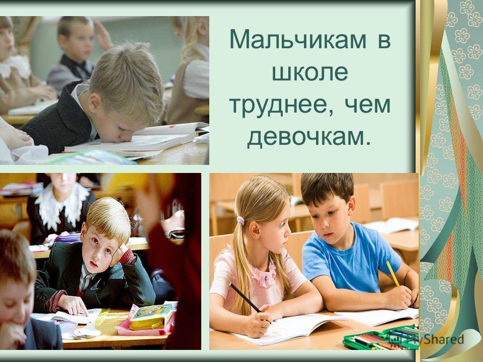 Мальчикам в школе труднее, чем девочкам.