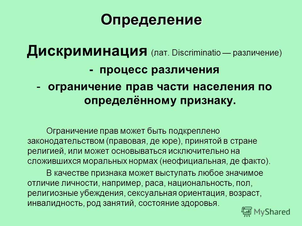 Определение Дискриминация (лат. Discriminatio различение) - процесс различения -ограничение прав части населения по определённому признаку. Ограничение прав может быть подкреплено законодательством (правовая, де юре), принятой в стране религией, или