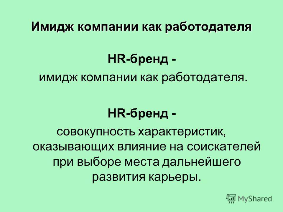 Имидж компании как работодателя HR-бренд - имидж компании как работодателя. HR-бренд - совокупность характеристик, оказывающих влияние на соискателей при выборе места дальнейшего развития карьеры.