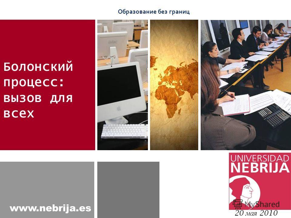www.nebrija.es Болонский процесс: вызов для всех 20 мая 2010 Образование без границ