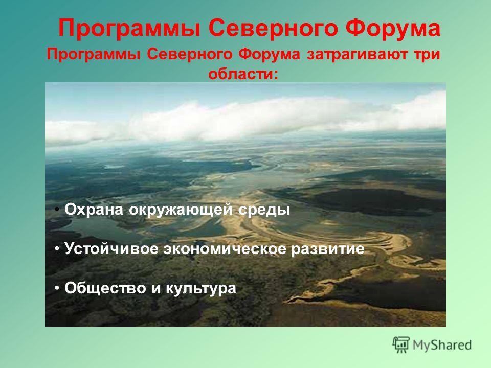 Программы Северного Форума Программы Северного Форума затрагивают три области: Охрана окружающей среды Устойчивое экономическое развитие Общество и культура