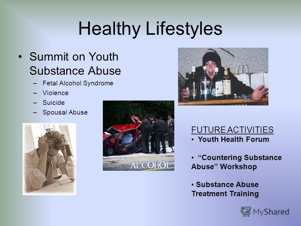 Healthy Lifestyles Summit on Youth Substance Abuse –Fetal Alcohol Syndrome –Violence –Suicide –Spousal Abuse FUTURE ACTIVITIES Youth Health Forum Countering Substance Abuse Workshop Substance Abuse Treatment Training