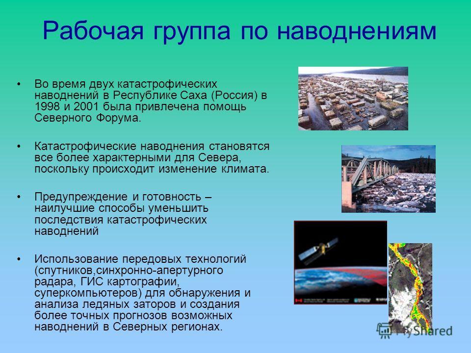 Рабочая группа по наводнениям Во время двух катастрофических наводнений в Республике Саха (Россия) в 1998 и 2001 была привлечена помощь Северного Форума. Катастрофические наводнения становятся все более характерными для Севера, поскольку происходит и