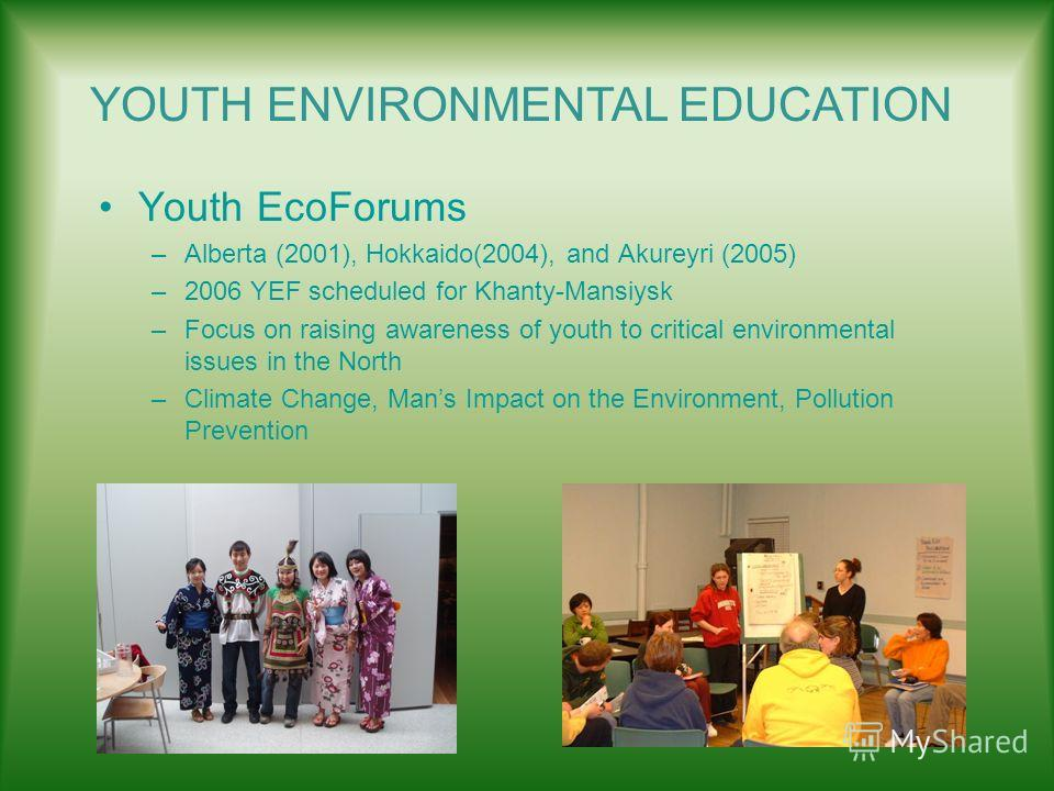 Youth EcoForums –Alberta (2001), Hokkaido(2004), and Akureyri (2005) –2006 YEF scheduled for Khanty-Mansiysk –Focus on raising awareness of youth to critical environmental issues in the North –Climate Change, Mans Impact on the Environment, Pollution