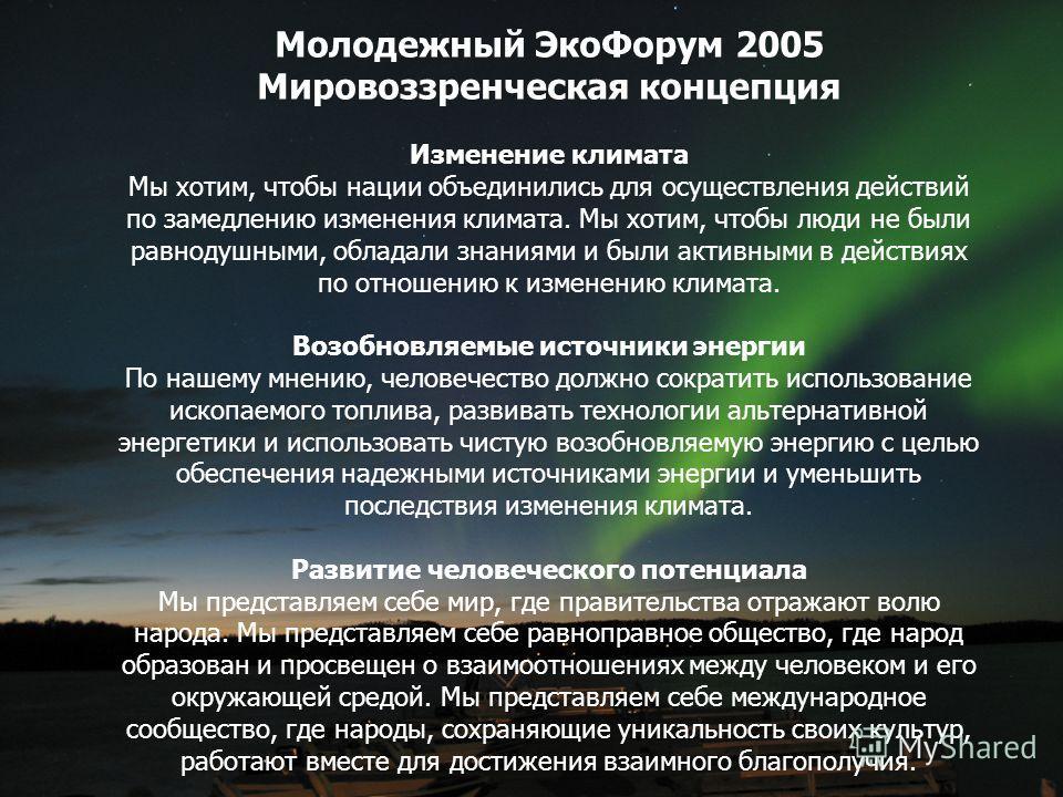 Молодежный Эко Форум 2005 Мировоззренческая концепция Изменение климата Мы хотим, чтобы нации объединились для осуществления действий по замедлению изменения климата. Мы хотим, чтобы люди не были равнодушными, обладали знаниями и были активными в дей