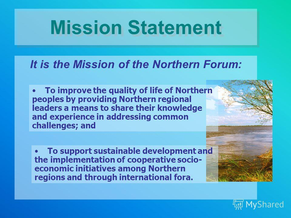 Mission Statement It is the Mission of the Northern Forum: To improve the quality of life of Northern peoples by providing Northern regional leaders a means to share their knowledge and experience in addressing common challenges; and To support susta
