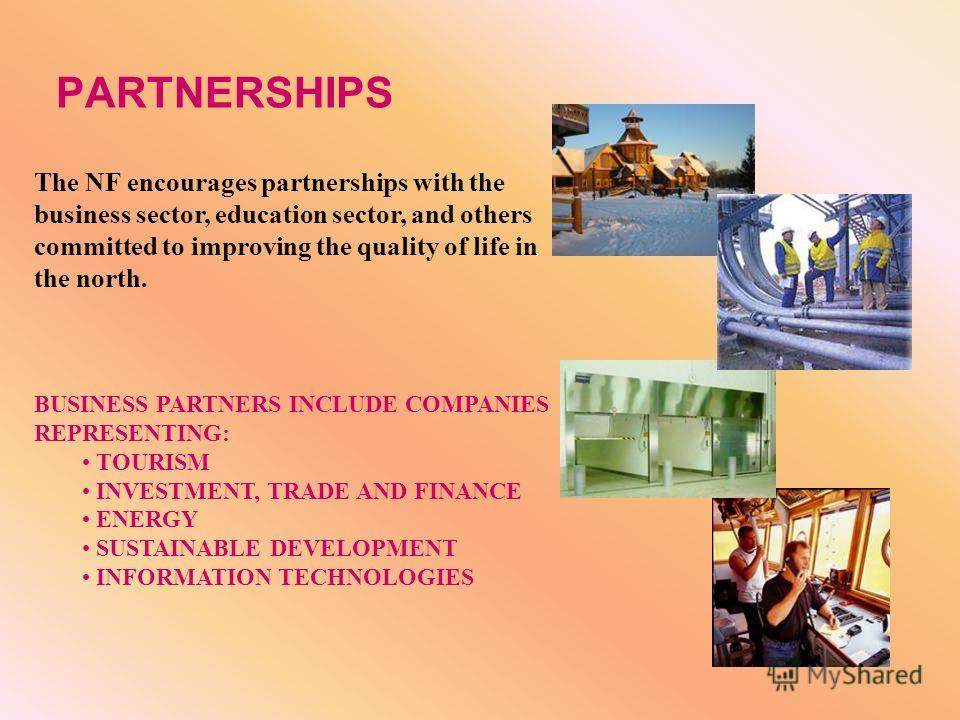 PARTNERSHIPS The NF encourages partnerships with the business sector, education sector, and others committed to improving the quality of life in the north. BUSINESS PARTNERS INCLUDE COMPANIES REPRESENTING: TOURISM INVESTMENT, TRADE AND FINANCE ENERGY
