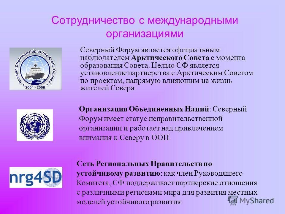 Сотрудничество с международными организациями Северный Форум является официальным наблюдателем Арктического Совета с момента образования Совета. Целью СФ является установление партнерства с Арктическим Советом по проектам, напрямую влияющим на жизнь