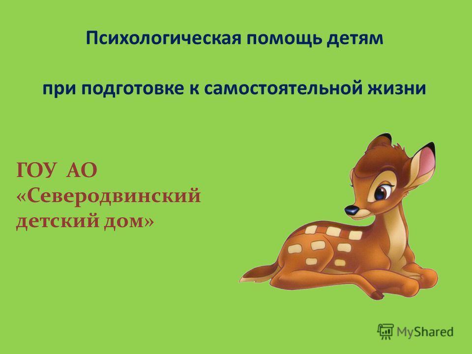 Психологическая помощь детям при подготовке к самостоятельной жизни ГОУ АО «Северодвинский детский дом»