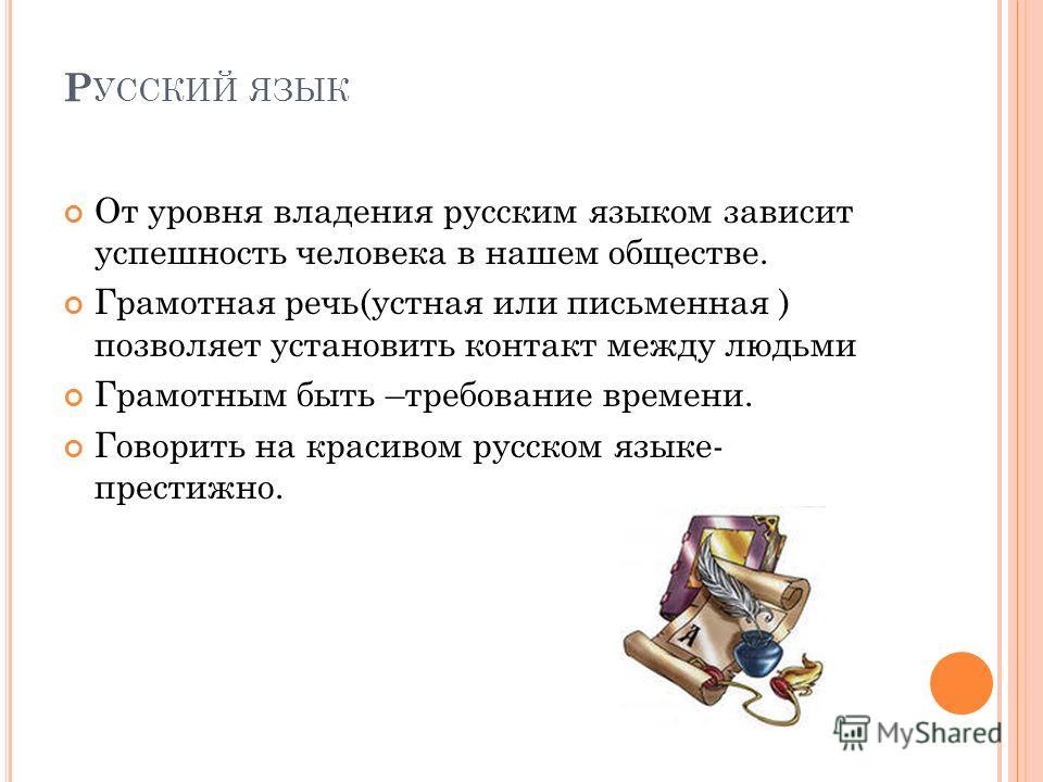 Р УССКИЙ ЯЗЫК От уровня владения русским языком зависит успешность человека в нашем обществе. Грамотная речь(устная или письменная ) позволяет установить контакт между людьми Грамотным быть –требование времени. Говорить на красивом русском языке- пре
