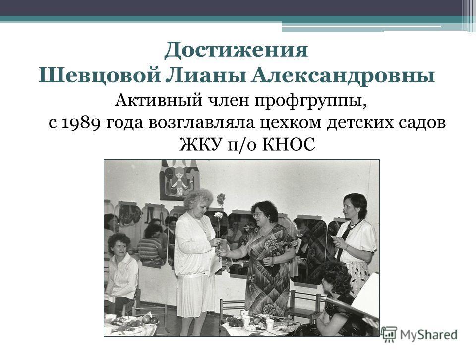 Достижения Шевцовой Лианы Александровны Активный член профгруппы, с 1989 года возглавляла цехком детских садов ЖКУ п/о КНОС
