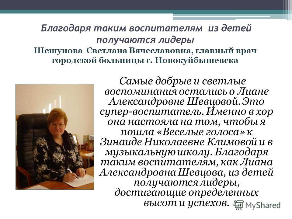 Самые добрые и светлые воспоминания остались о Лиане Александровне Шевцовой. Это супер-воспитатель. Именно в хор она настояла на том, чтобы я пошла «Веселые голоса» к Зинаиде Николаевне Климовой и в музыкальную школу. Благодаря таким воспитателям, ка