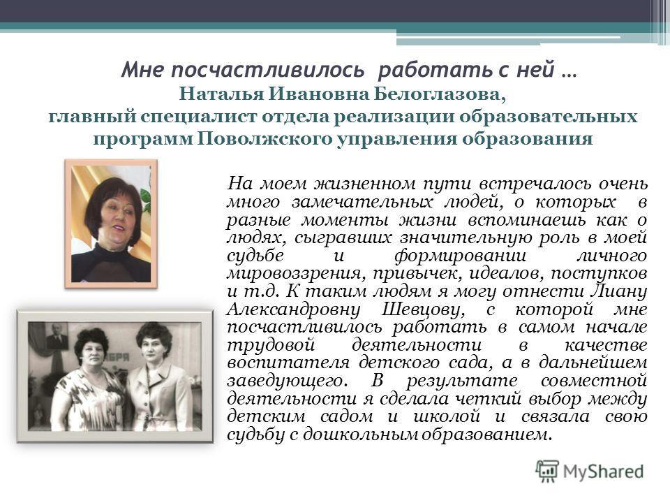 Мне посчастливилось работать с ней … Наталья Ивановна Белоглазова, главный специалист отдела реализации образовательных программ Поволжского управления образования На моем жизненном пути встречалось очень много замечательных людей, о которых в разные