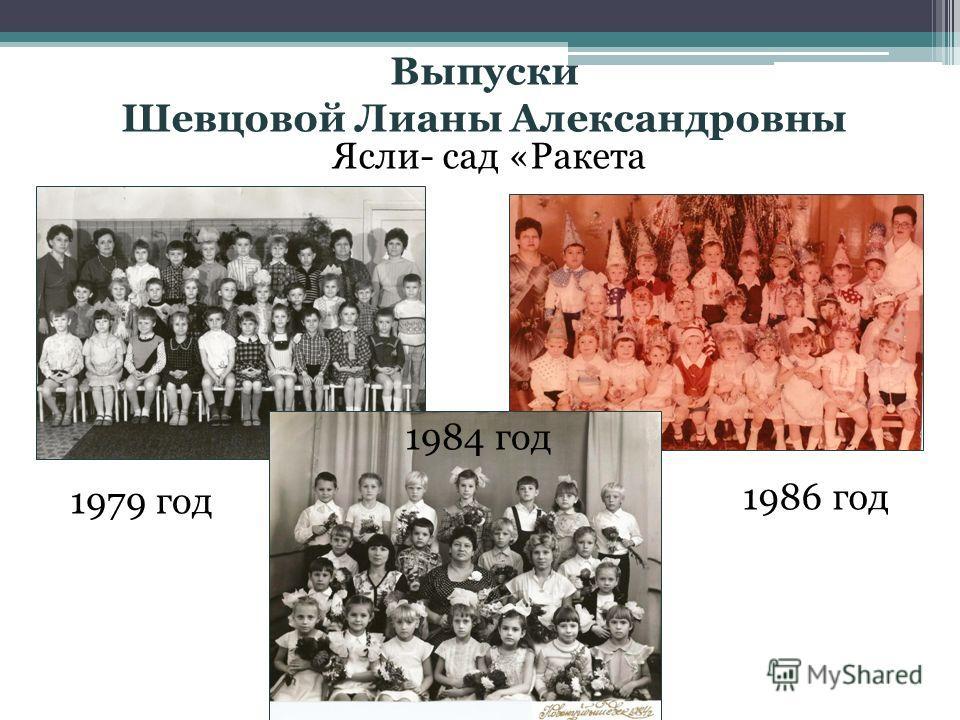 Выпуски Шевцовой Лианы Александровны Ясли- сад «Ракета 1979 год 1986 год 1984 год