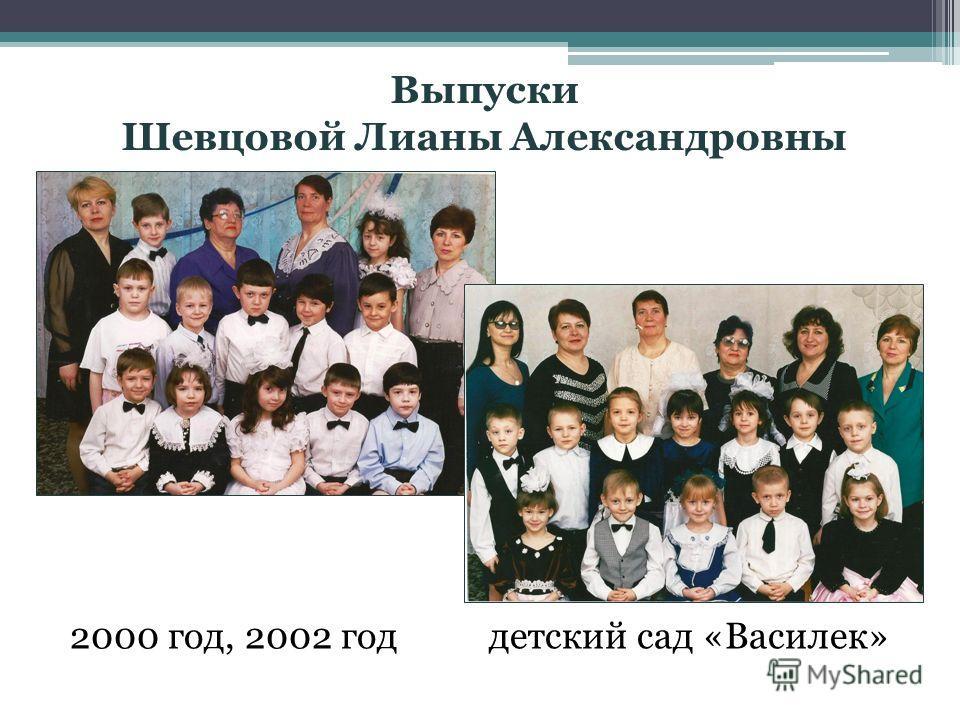 Выпуски Шевцовой Лианы Александровны 2000 год, 2002 год детский сад «Василек»