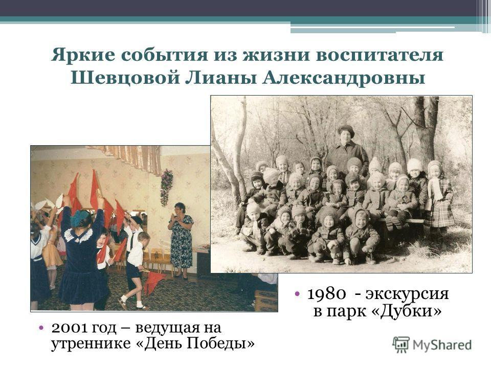 Яркие события из жизни воспитателя Шевцовой Лианы Александровны 1980 - экскурсия в парк «Дубки» 2001 год – ведущая на утреннике «День Победы»