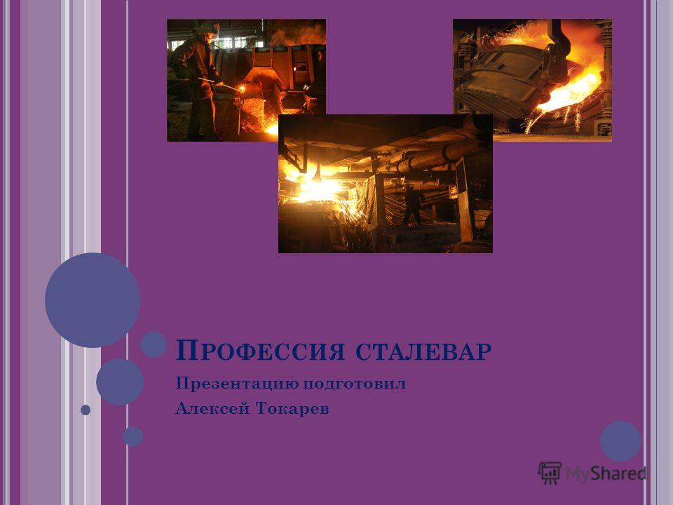 П РОФЕССИЯ СТАЛЕВАР Презентацию подготовил Алексей Токарев