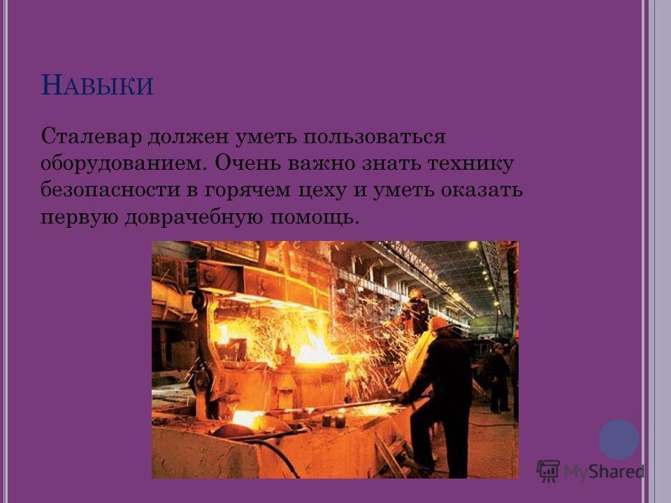 Н АВЫКИ Сталевар должен уметь пользоваться оборудованием. Очень важно знать технику безопасности в горячем цеху и уметь оказать первую доврачебную помощь.