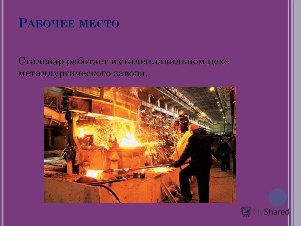 Р АБОЧЕЕ МЕСТО Сталевар работает в сталеплавильном цехе металлургического завода.