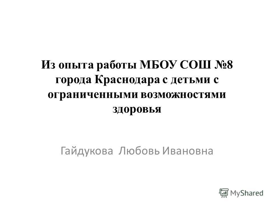 Из опыта работы МБОУ СОШ 8 города Краснодара с детьми с ограниченными возможностями здоровья Гайдукова Любовь Ивановна