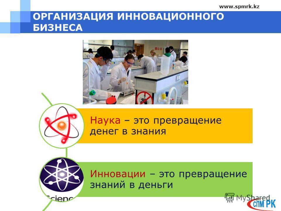 ОРГАНИЗАЦИЯ ИННОВАЦИОННОГО БИЗНЕСА www.spmrk.kz Наука – это превращение денег в знания Инновации – это превращение знаний в деньги