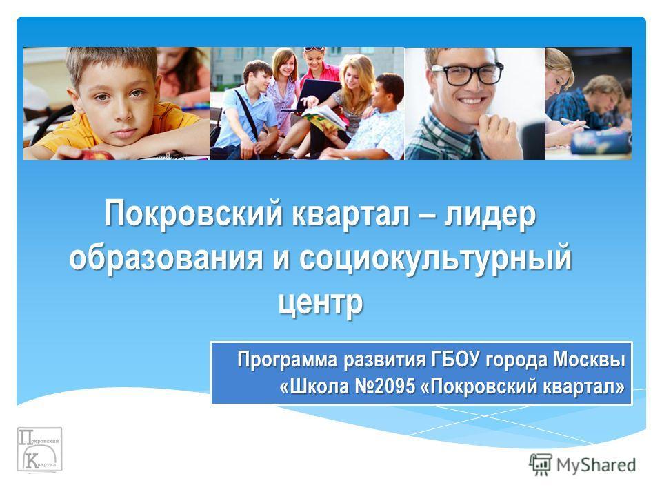 Покровский квартал – лидер образования и социокультурный центр Программа развития ГБОУ города Москвы «Школа 2095 «Покровский квартал»