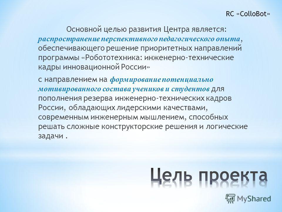 Основной целью развития Центра является: распространение перспективного педагогического опыта, обеспечивающего решение приоритетных направлений программы «Робототехника: инженерно-технические кадры инновационной России» с направлением на формирование