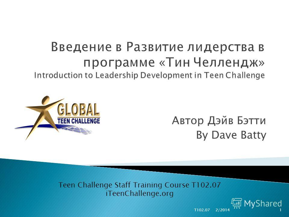 Автор Дэйв Бэтти By Dave Batty Teen Challenge Staff Training Course T102.07 iTeenChallenge.org 1T102.07 2/2014