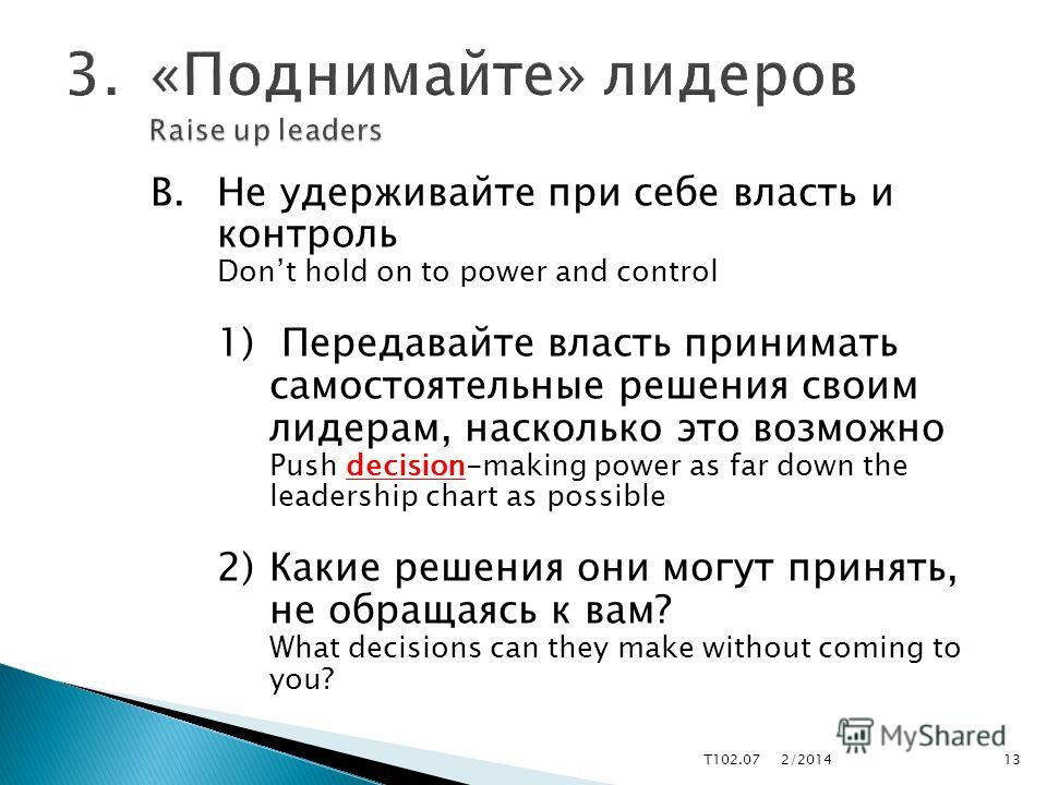 В.Не удерживайте при себе власть и контроль Dont hold on to power and control 1) Передавайте власть принимать самостоятельные решения своим лидерам, насколько это возможно Push decision-making power as far down the leadership chart as possible 2)Каки
