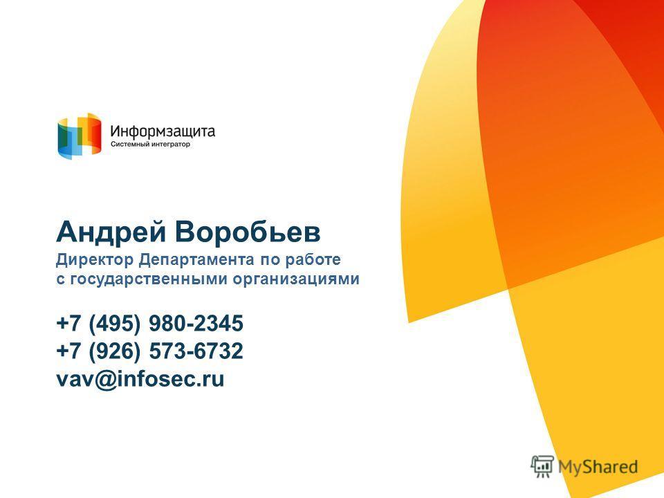 Андрей Воробьев Директор Департамента по работе с государственными организациями +7 (495) 980-2345 +7 (926) 573-6732 vav@infosec.ru