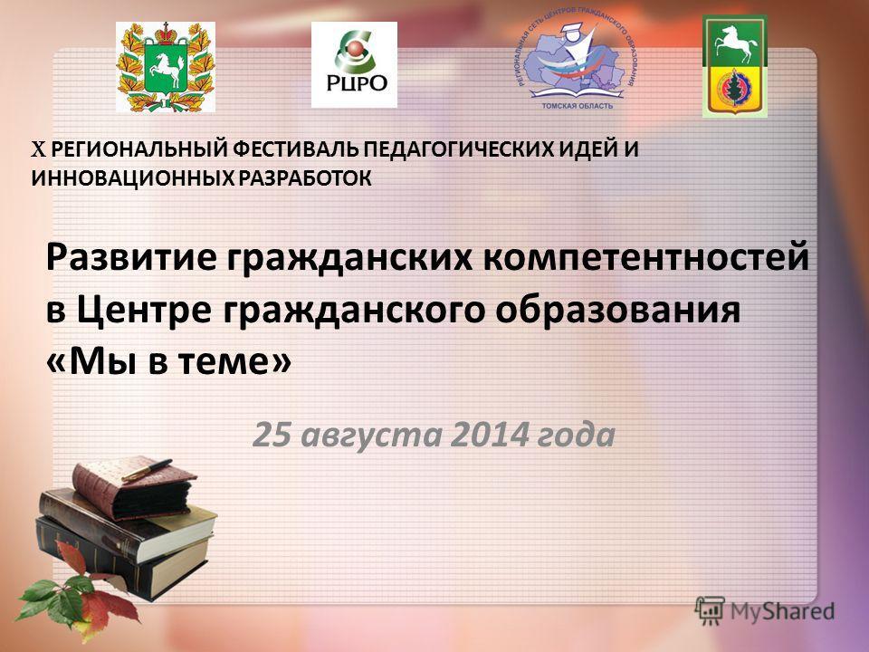 X РЕГИОНАЛЬНЫЙ ФЕСТИВАЛЬ ПЕДАГОГИЧЕСКИХ ИДЕЙ И ИННОВАЦИОННЫХ РАЗРАБОТОК 25 августа 2014 года Развитие гражданских компетентностей в Центре гражданского образования «Мы в теме»