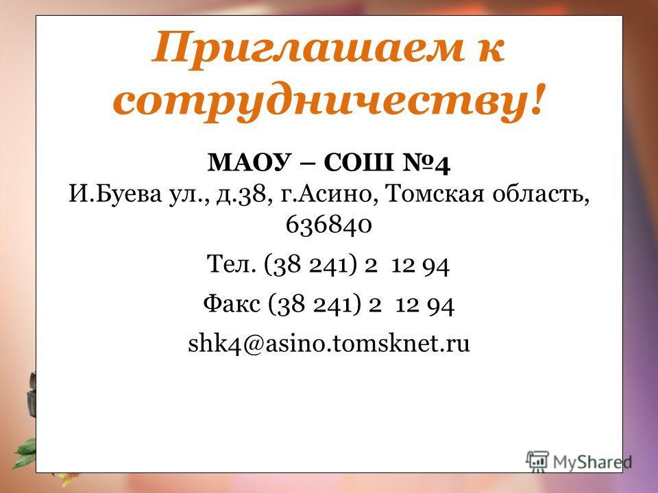 Приглашаем к сотрудничеству! МАОУ – СОШ 4 И.Буева ул., д.38, г.Асино, Томская область, 636840 Тел. (38 241) 2 12 94 Факс (38 241) 2 12 94 shk4@asino.tomsknet.ru