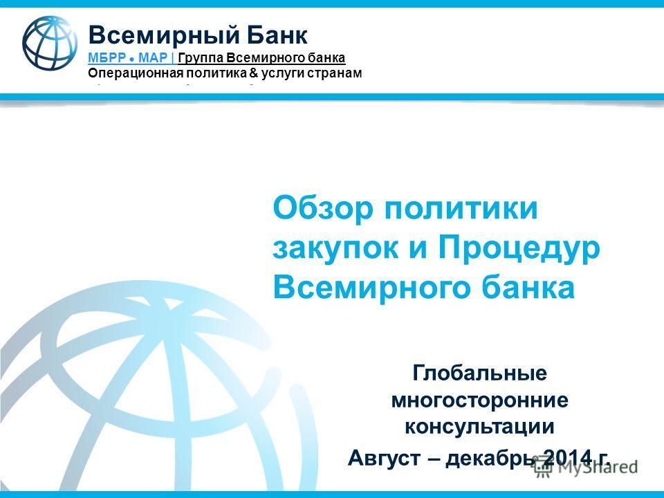 Обзор политики закупок и Процедур Всемирного банка Глобальные многосторонние консультации Август – декабрь 2014 г. Всемирный Банк МБРР МАР | Группа Всемирного банка Операционная политика & услуги странам