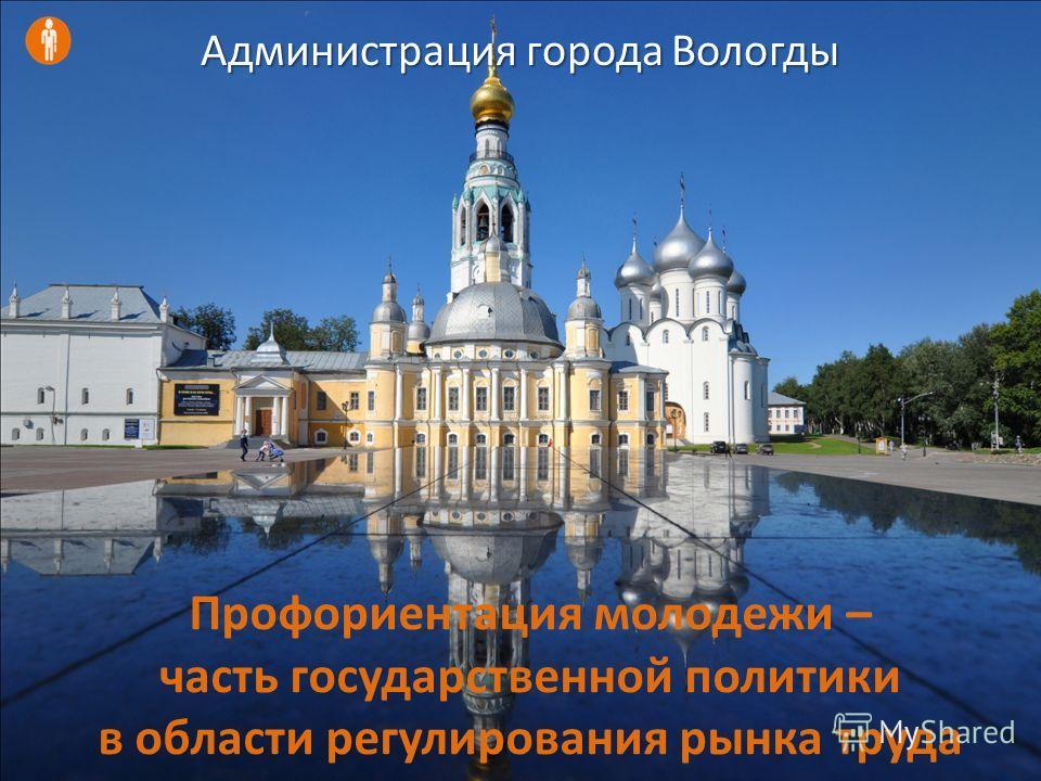 Профориентация молодежи – часть государственной политики в области регулирования рынка труда Администрация города Вологды
