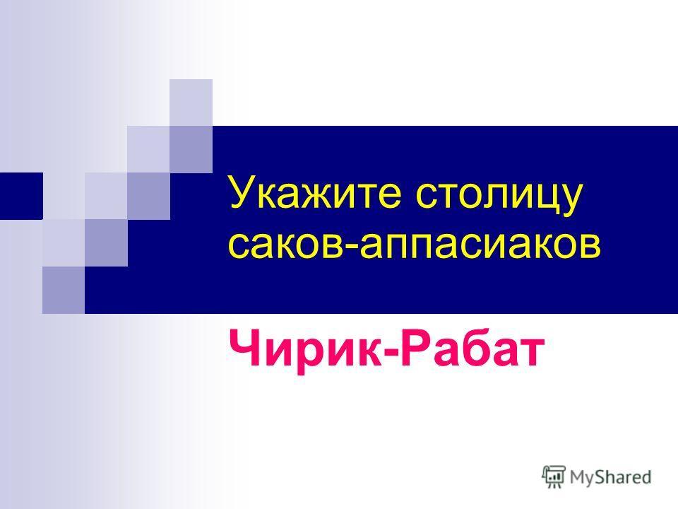Укажите столицу саков-аппасиаков Чирик-Рабат