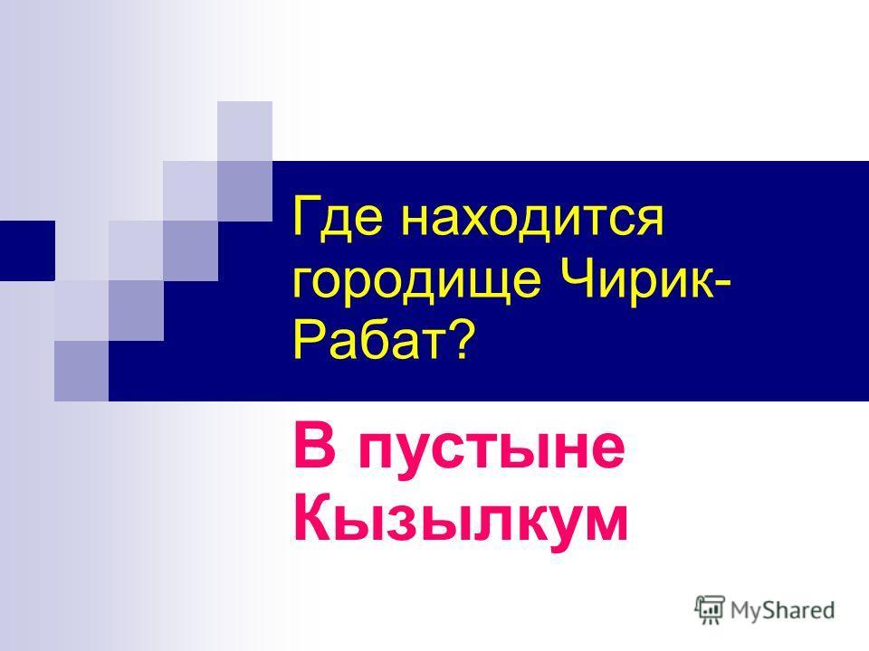 Где находится городище Чирик- Рабат? В пустыне Кызылкум