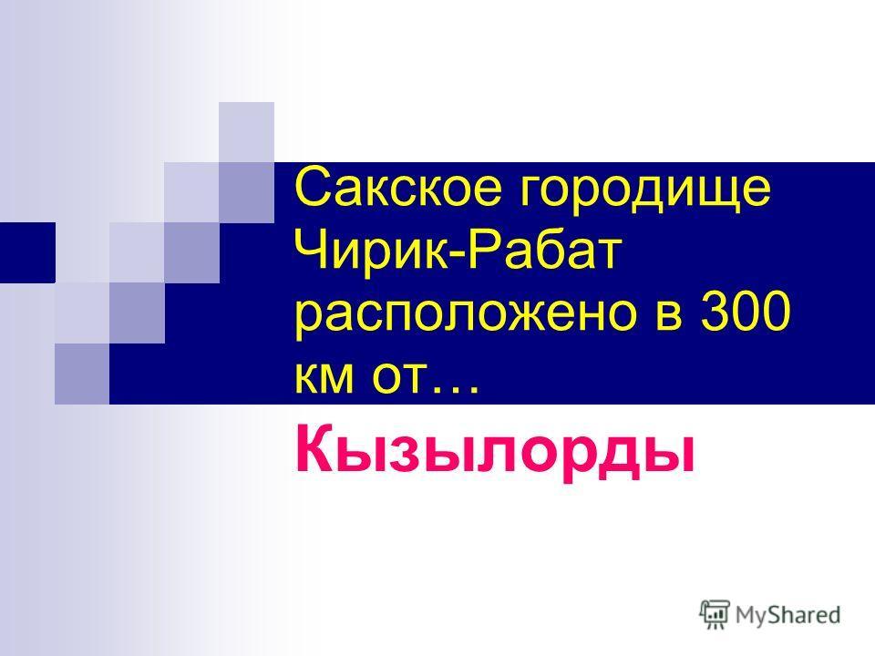 Сакское городище Чирик-Рабат расположено в 300 км от… Кызылорды