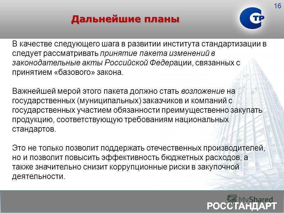 Дальнейшие планы 16 В качестве следующего шага в развитии института стандартизации в следует рассматривать принятие пакета изменений в законодательные акты Российской Федерации, связанных с принятием «базового» закона. Важнейшей мерой этого пакета до