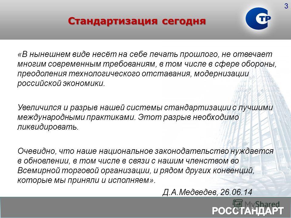 Стандартизация сегодня 3 «В нынешнем виде несёт на себе печать прошлого, не отвечает многим современным требованиям, в том числе в сфере обороны, преодоления технологического отставания, модернизации российской экономики. Увеличился и разрыв нашей си