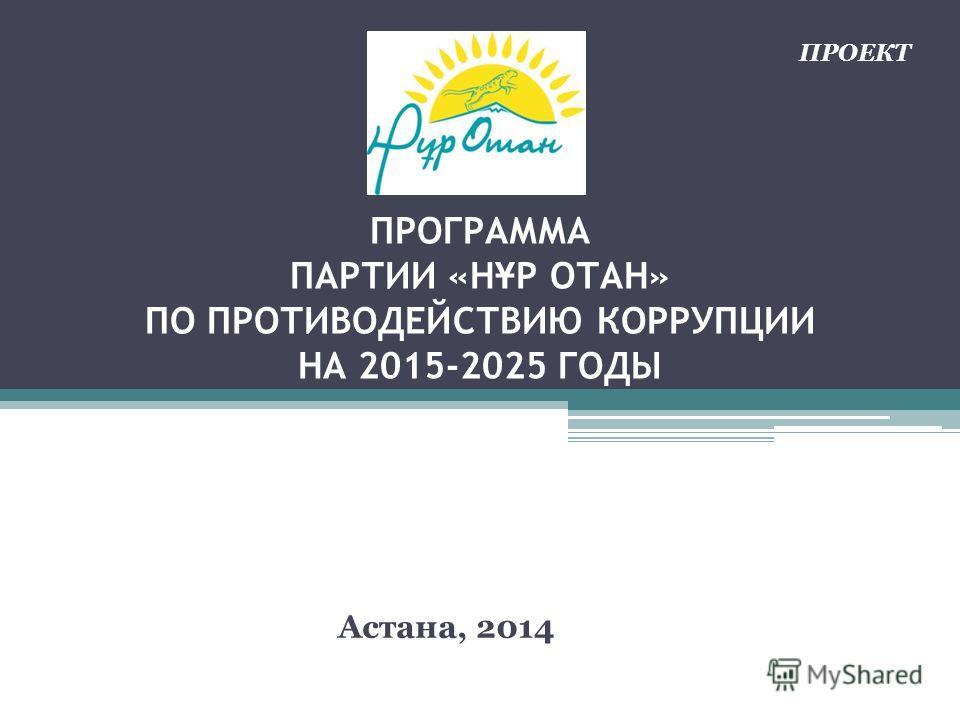 ПРОГРАММА ПАРТИИ «Н Ұ Р ОТАН» ПО ПРОТИВОДЕЙСТВИЮ КОРРУПЦИИ НА 2015-2025 ГОДЫ Астана, 2014 ПРОЕКТ