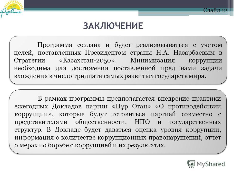 Программа создана и будет реализовываться с учетом целей, поставленных Президентом страны Н.А. Назарбаевым в Стратегии «Казахстан-2050». Минимизация коррупции необходима для достижения поставленной пред нами задачи вхождения в число тридцати самых ра