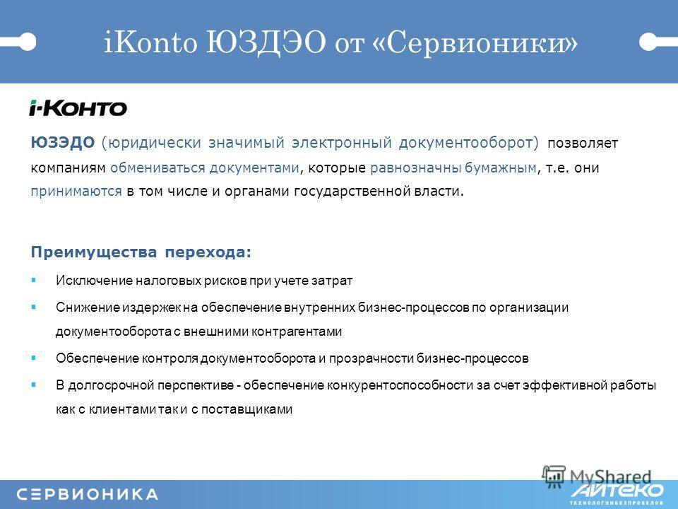 iKonto ЮЗДЭО от «Сервионики» ЮЗЭДО (юридически значимый электронный документооборот) позволяет компаниям обмениваться документами, которые равнозначны бумажным, т.е. они принимаются в том числе и органами государственной власти. Преимущества перехода